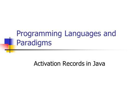 Programming Languages and Paradigms Activation Records in Java.