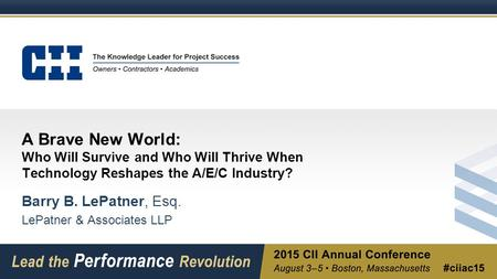 A Brave New World: Who Will Survive and Who Will Thrive When Technology Reshapes the A/E/C Industry? Barry B. LePatner, Esq. LePatner & Associates LLP.