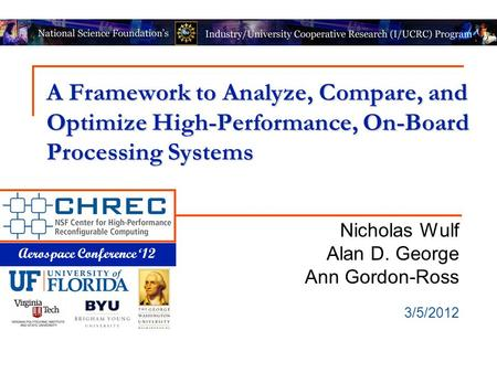 Aerospace Conference '12 A Framework to Analyze, Compare, and Optimize High-Performance, On-Board Processing Systems Nicholas Wulf Alan D. George Ann Gordon-Ross.