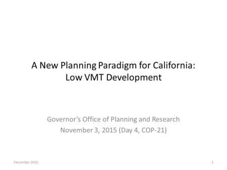 A New Planning Paradigm for California: Low VMT Development Governor's Office of Planning and Research November 3, 2015 (Day 4, COP-21) December 20151.
