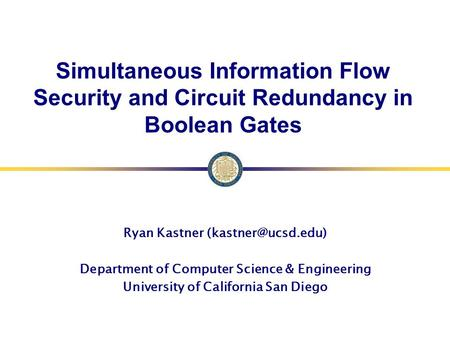 Simultaneous Information Flow Security and Circuit Redundancy in Boolean Gates Ryan Kastner Department of Computer Science & Engineering.