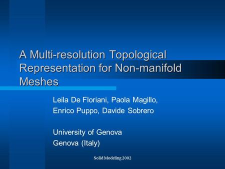 Solid Modeling 2002 A Multi-resolution Topological Representation for Non-manifold Meshes Leila De Floriani, Paola Magillo, Enrico Puppo, Davide Sobrero.