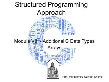 Structured Programming Approach Module VIII - Additional C Data Types Arrays Prof: Muhammed Salman Shamsi.