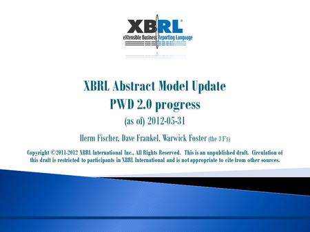 XBRL Abstract Model Update PWD 2.0 progress (as of) 2012-05-31 Herm Fischer, Dave Frankel, Warwick Foster (the 3 F's) Copyright ©2011-2012 XBRL International.