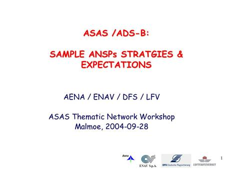 ENAV S.p.A. 1 AENA / ENAV / DFS / LFV ASAS Thematic Network Workshop Malmoe, 2004-09-28 ASAS /ADS-B: SAMPLE ANSPs STRATGIES & EXPECTATIONS.