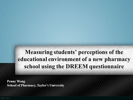 Measuring students' perceptions of the educational environment of a new pharmacy school using the DREEM questionnaire Penny Wong School of Pharmacy, Taylor's.