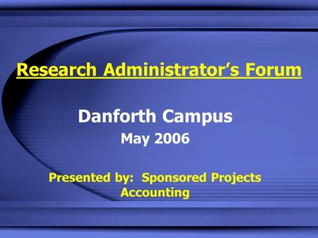 Research Administrator's Forum Danforth Campus May 2006 Presented by: Sponsored Projects Accounting.