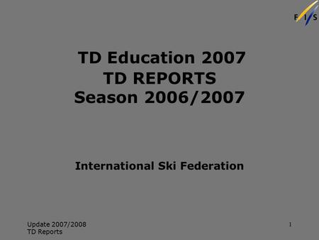 Update 2007/2008 TD Reports 1 TD Education 2007 TD REPORTS Season 2006/2007 International Ski Federation.