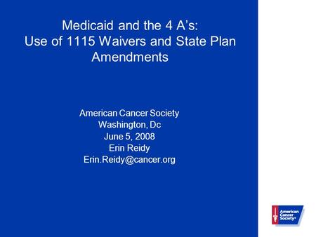 Medicaid and the 4 A's: Use of 1115 Waivers and State Plan Amendments American Cancer Society Washington, Dc June 5, 2008 Erin Reidy