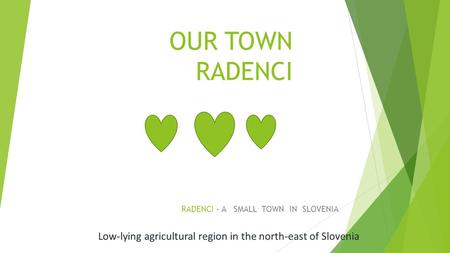 OUR TOWN RADENCI RADENCI - A SMALL TOWN IN SLOVENIA Low-lying agricultural region in the north-east of Slovenia.