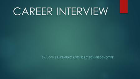 CAREER INTERVIEW BY: JOSH LANGMEAD AND ISSAC SCHMIEDENDORF.