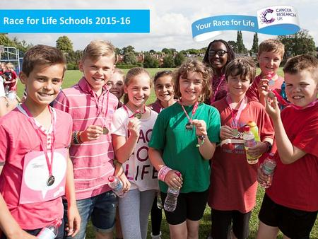 Race for Life Schools 2015-16. It's your Race for Life, you do it your way! – Race for Life Schools is a great opportunity to educate all students on.