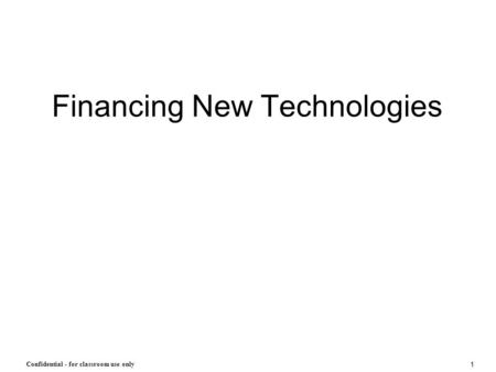 1 Confidential - for classroom use only Financing New Technologies.