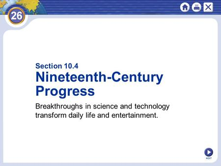 NEXT Section 10.4 Nineteenth-Century Progress Breakthroughs in science and technology transform daily life and entertainment.