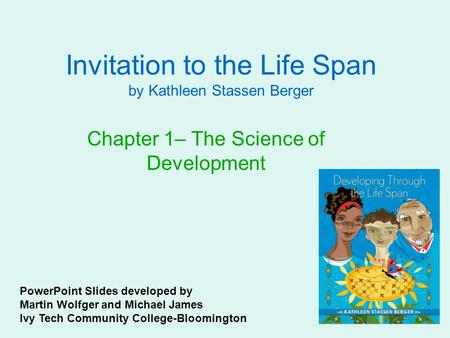 Invitation to the Life Span by Kathleen Stassen Berger Chapter 1– The Science of Development PowerPoint Slides developed by Martin Wolfger and Michael.