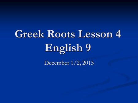 Greek Roots Lesson 4 English 9 December 1/2, 2015.