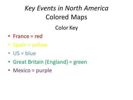 Key Events in North America Colored Maps Color Key France = red Spain = yellow US = blue Great Britain (England) = green Mexico = purple.