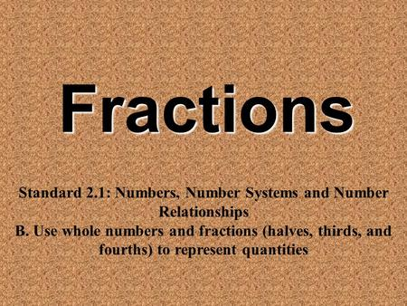 Fractions Standard 2.1: Numbers, Number Systems and Number Relationships B. Use whole numbers and fractions (halves, thirds, and fourths) to represent.