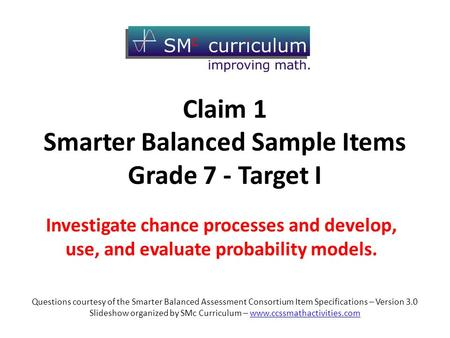 Claim 1 Smarter Balanced Sample Items Grade 7 - Target I Investigate chance processes and develop, use, and evaluate probability models. Questions courtesy.