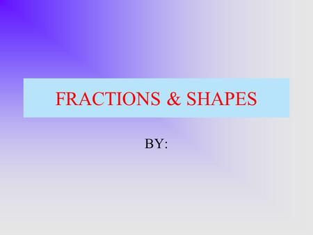 FRACTIONS & SHAPES BY:. How many of these are colored red? * out of *.