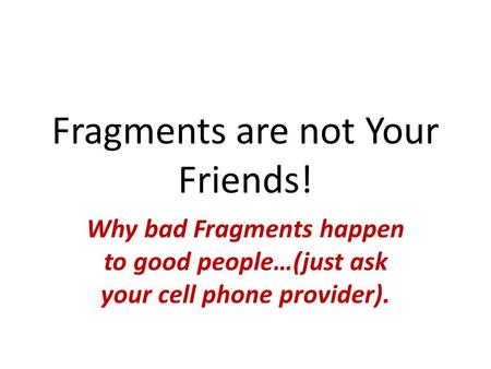 Fragments are not Your Friends! Why bad Fragments happen to good people…(just ask your cell phone provider).