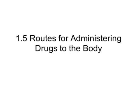 1.5 Routes for Administering Drugs to the Body. What is a drug? Structure of the Digestive System The Mouth and Digestive System The Stomach The Small.