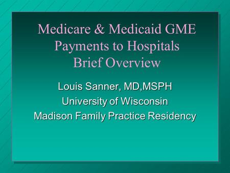 Medicare & Medicaid GME Payments to Hospitals Brief Overview Louis Sanner, MD,MSPH University of Wisconsin Madison Family Practice Residency.