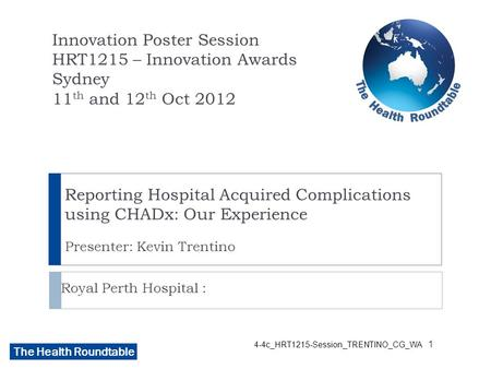 The Health Roundtable 4-4c_HRT1215-Session_TRENTINO_CG_WA Reporting Hospital Acquired Complications using CHADx: Our Experience Presenter: Kevin Trentino.