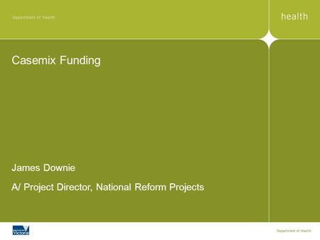 Casemix Funding James Downie A/ Project Director, National Reform Projects.