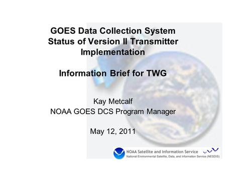 GOES Data Collection System Status of Version II Transmitter Implementation Information Brief for TWG Kay Metcalf NOAA GOES DCS Program Manager May 12,