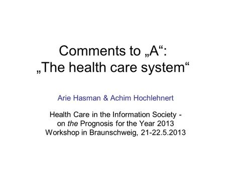 "Comments to ""A"": ""The health care system"" Arie Hasman & Achim Hochlehnert Health Care in the Information Society - on the Prognosis for the Year 2013 Workshop."