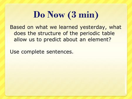 Do Now (3 min) Based on what we learned yesterday, what does the structure of the periodic table allow us to predict about an element? Use complete sentences.