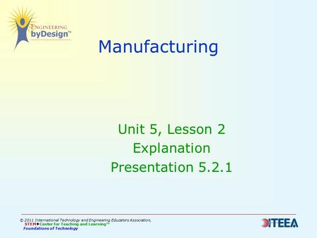 Manufacturing Unit 5, Lesson 2 Explanation Presentation 5.2.1 © 2011 International Technology and Engineering Educators Association, STEM  Center for.