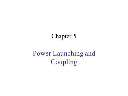 Chapter 5 Power Launching and Coupling. Content Launching optical power into a fiber Fiber-to-Fiber coupling Fiber Splicing and connectors.