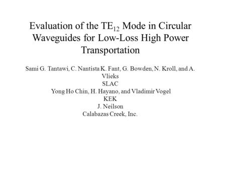 Evaluation of the TE 12 Mode in Circular Waveguides for Low-Loss High Power Transportation Sami G. Tantawi, C. Nantista K. Fant, G. Bowden, N. Kroll, and.