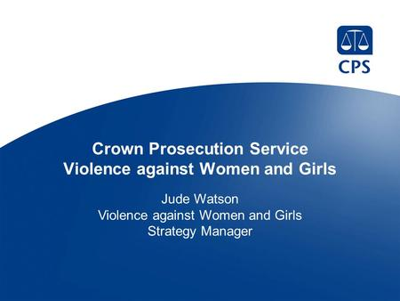 Crown Prosecution Service Violence against Women and Girls Jude Watson Violence against Women and Girls Strategy Manager.