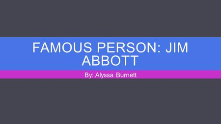 FAMOUS PERSON: JIM ABBOTT By: Alyssa Burnett. WHAT IS HE FAMOUS FOR?  Former Major League Baseball pitcher  Made his debut in the MLB with the California.