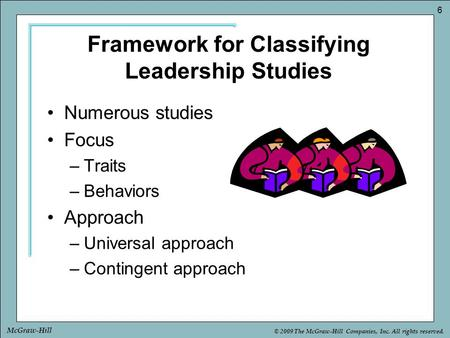 © 2009 The McGraw-Hill Companies, Inc. All rights reserved. 6 McGraw-Hill Framework for Classifying Leadership Studies Numerous studies Focus –Traits –Behaviors.
