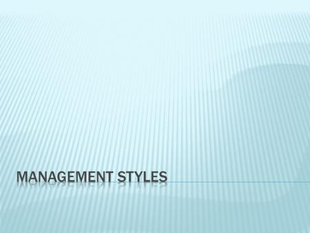  Management Style refers to the behaviour and attitude of the manager. It is the manager's way of doing things.