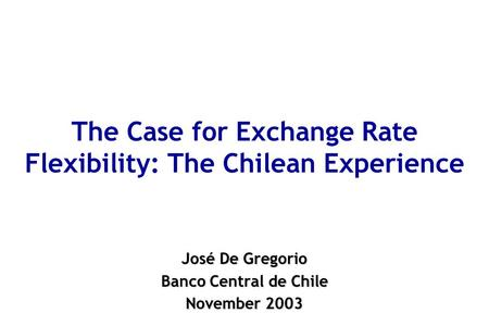 The Case for Exchange Rate Flexibility: The Chilean Experience José De Gregorio Banco Central de Chile November 2003.