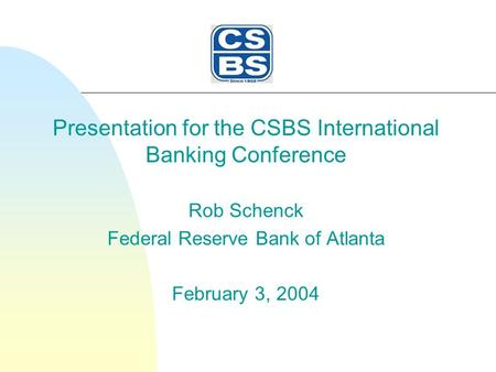 Presentation for the CSBS International Banking Conference Rob Schenck Federal Reserve Bank of Atlanta February 3, 2004.