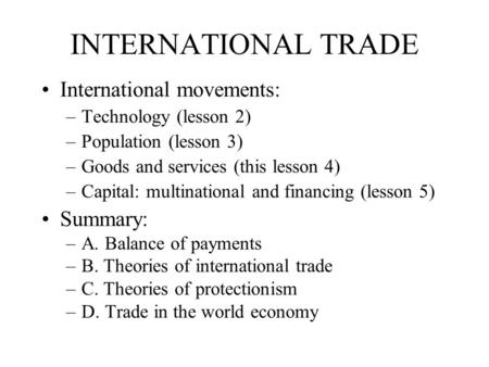INTERNATIONAL TRADE International movements: –Technology (lesson 2) –Population (lesson 3) –Goods and services (this lesson 4) –Capital: multinational.