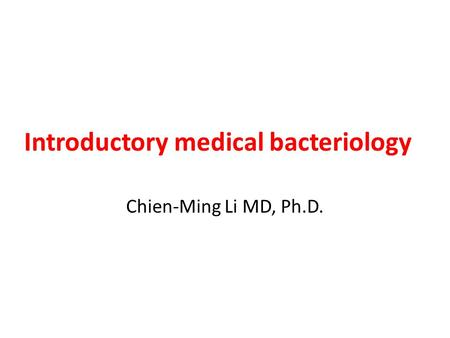 Introductory medical bacteriology Chien-Ming Li MD, Ph.D.