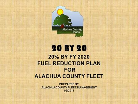 20 BY 20 20% BY FY 2020 FUEL REDUCTION PLAN FOR ALACHUA COUNTY FLEET PREPARED BY ALACHUA COUNTY FLEET MANAGEMENT 02/2011.