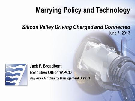 Marrying Policy and Technology Silicon Valley Driving Charged and Connected June 7, 2013 Jack P. Broadbent Executive Officer/APCO Bay Area Air Quality.