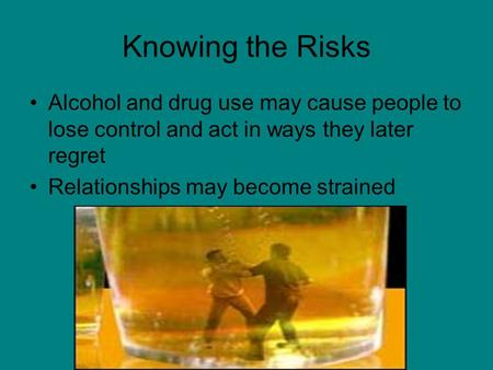 Knowing the Risks Alcohol and drug use may cause people to lose control and act in ways they later regret Relationships may become strained.