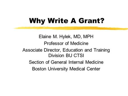 Why Write A Grant? Elaine M. Hylek, MD, MPH Professor of Medicine Associate Director, Education and Training Division BU CTSI Section of General Internal.