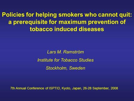 Policies for helping smokers who cannot quit: a prerequisite for maximum prevention of tobacco induced diseases Lars M. Ramström Institute for Tobacco.
