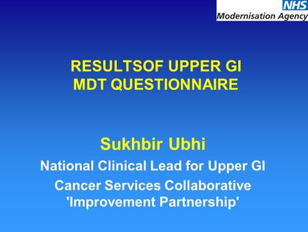 RESULTSOF UPPER GI MDT QUESTIONNAIRE Sukhbir Ubhi National Clinical Lead for Upper GI Cancer Services Collaborative 'Improvement Partnership'