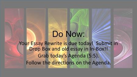 Do Now: Your Essay Rewrite is due today! Submit in Drop Box and old essay in In-Box!! Grab today's Agenda (5:5). Follow the directions on the Agenda.